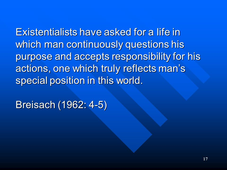Existentialists have asked for a life in which man continuously questions his purpose and accepts responsibility for his actions, one which truly reflects man's special position in this world.