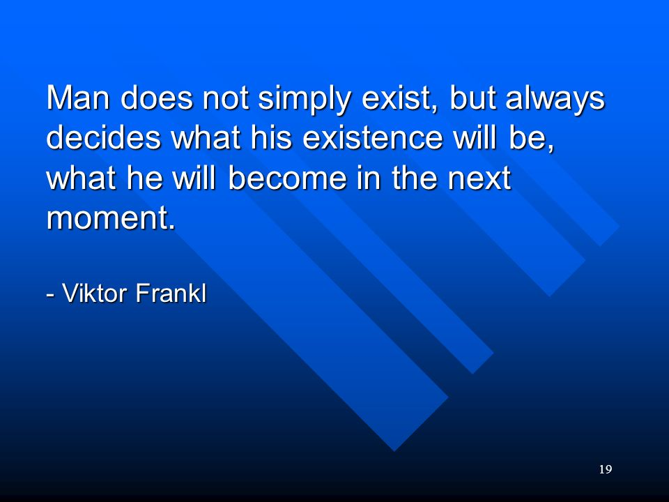 Man does not simply exist, but always decides what his existence will be, what he will become in the next moment.