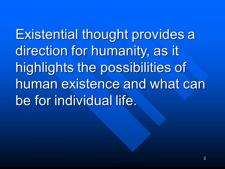 Existential thought provides a direction for humanity, as it highlights the possibilities of human existence and what can be for individual life.