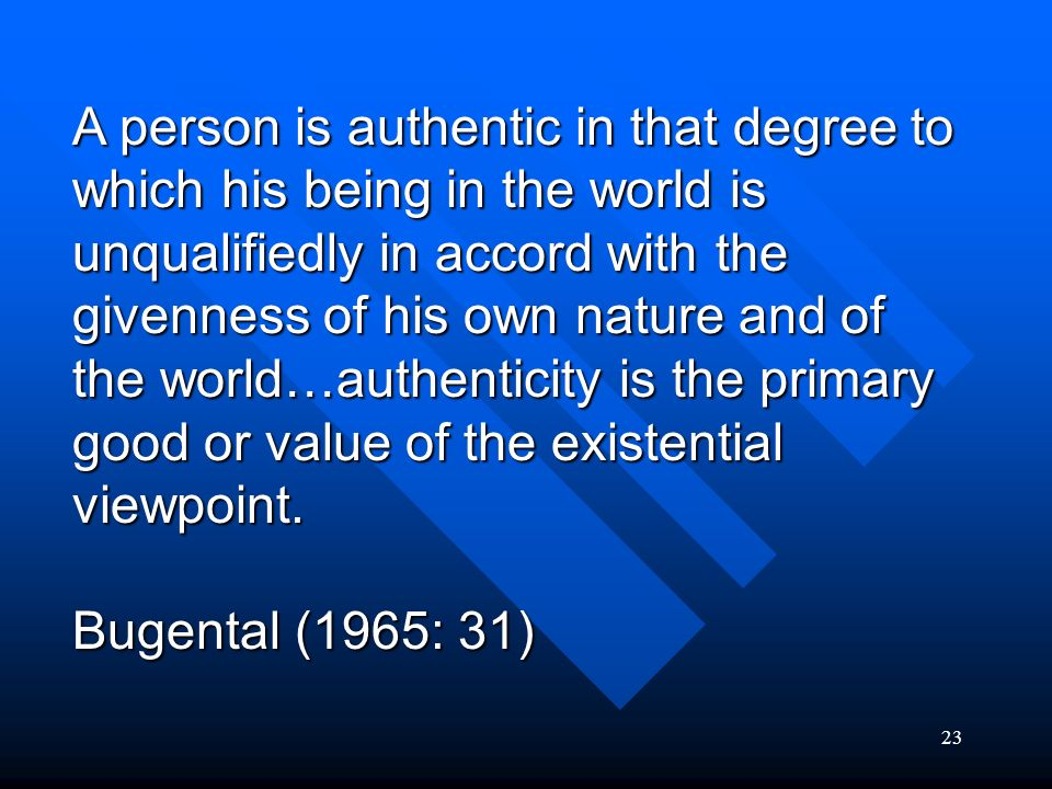 A person is authentic in that degree to which his being in the world is unqualifiedly in accord with the givenness of his own nature and of the world…authenticity is the primary good or value of the existential viewpoint.
