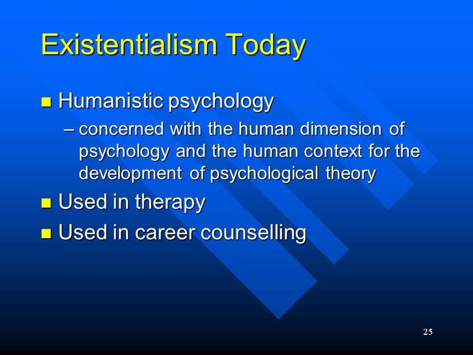 Existentialism Today Humanistic psychology Used in therapy