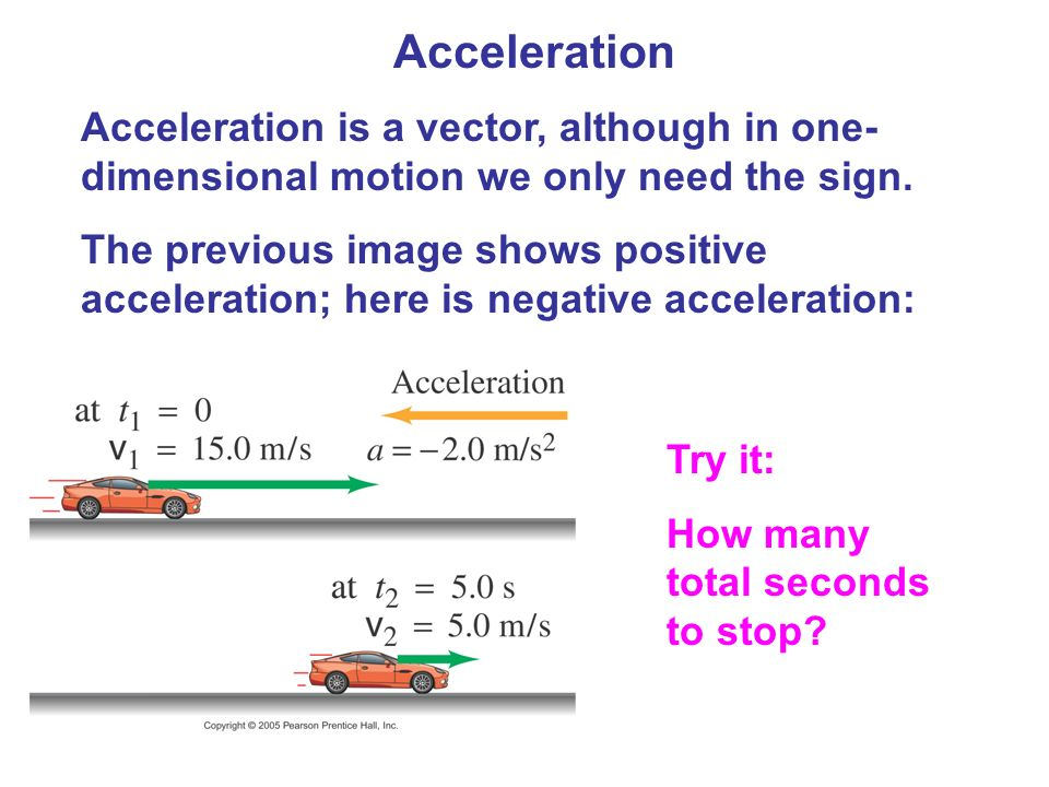 Acceleration Acceleration is a vector, although in one-dimensional motion we only need the sign.