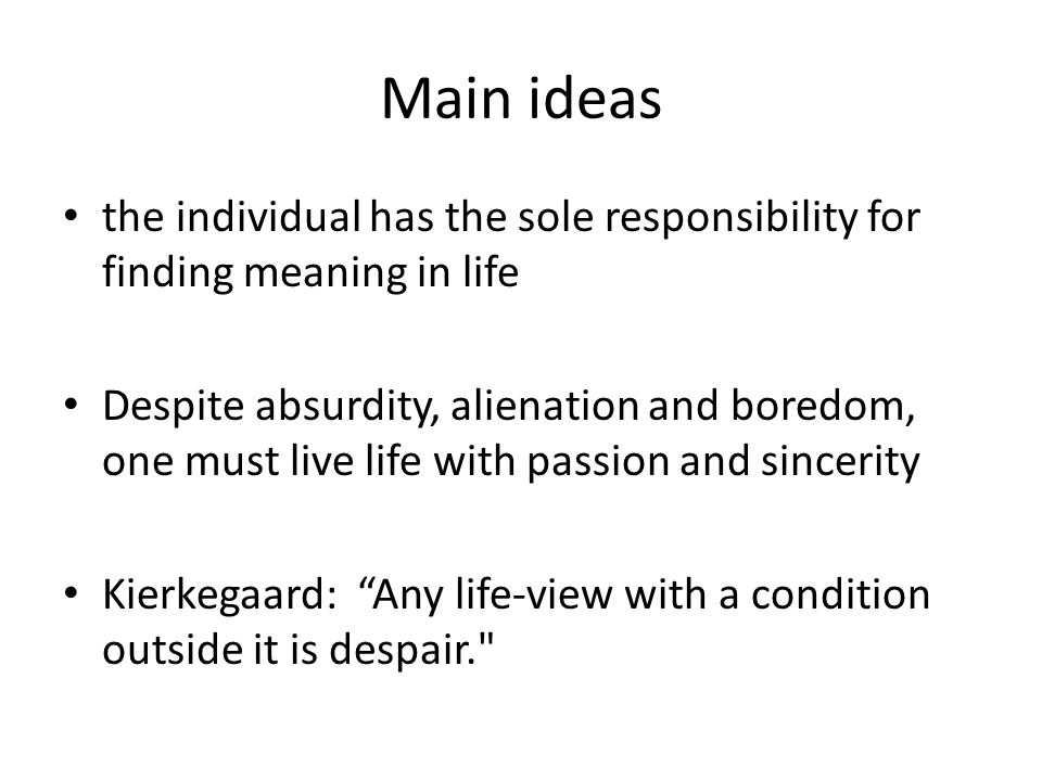 Main ideas the individual has the sole responsibility for finding meaning in life.