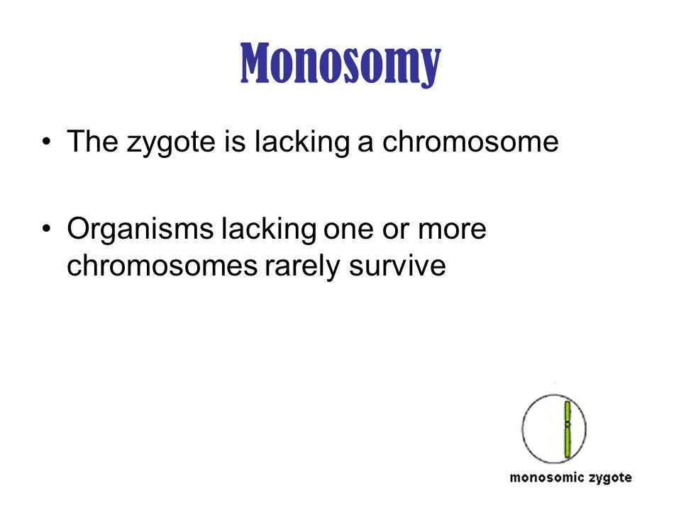 Monosomy The zygote is lacking a chromosome