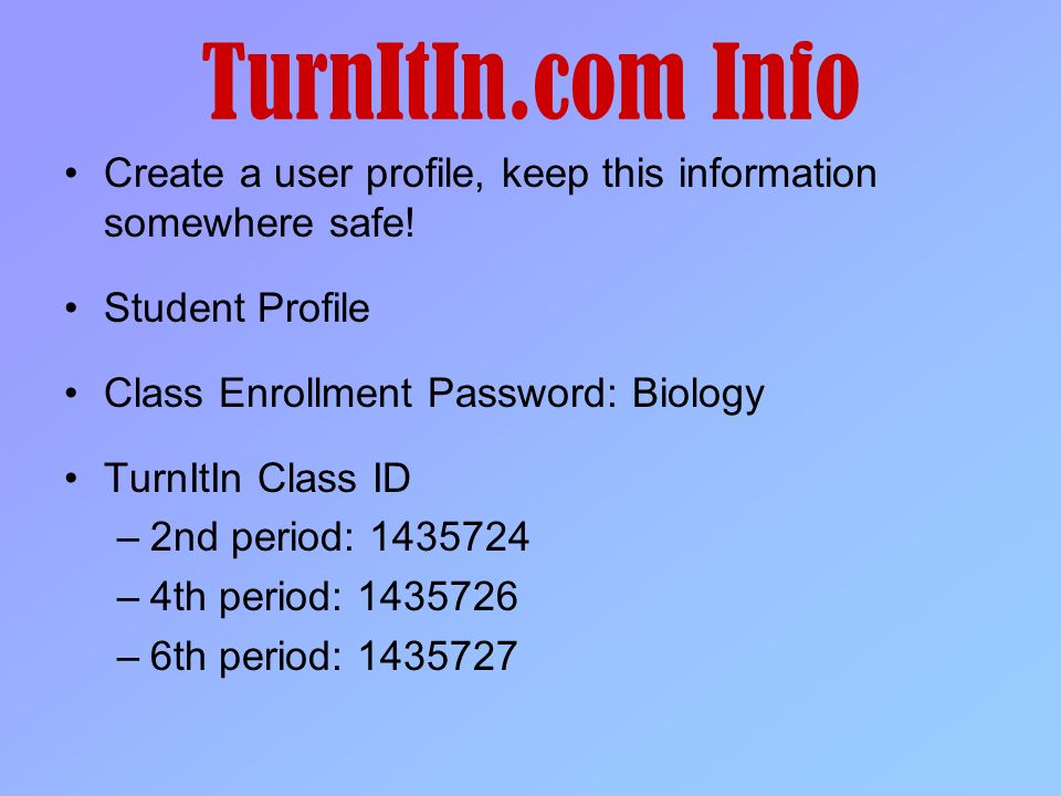 TurnItIn.com Info Create a user profile, keep this information somewhere safe! Student Profile. Class Enrollment Password: Biology.