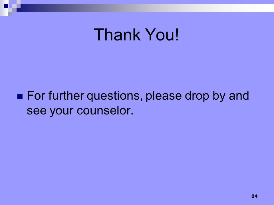 Thank You! For further questions, please drop by and see your counselor.