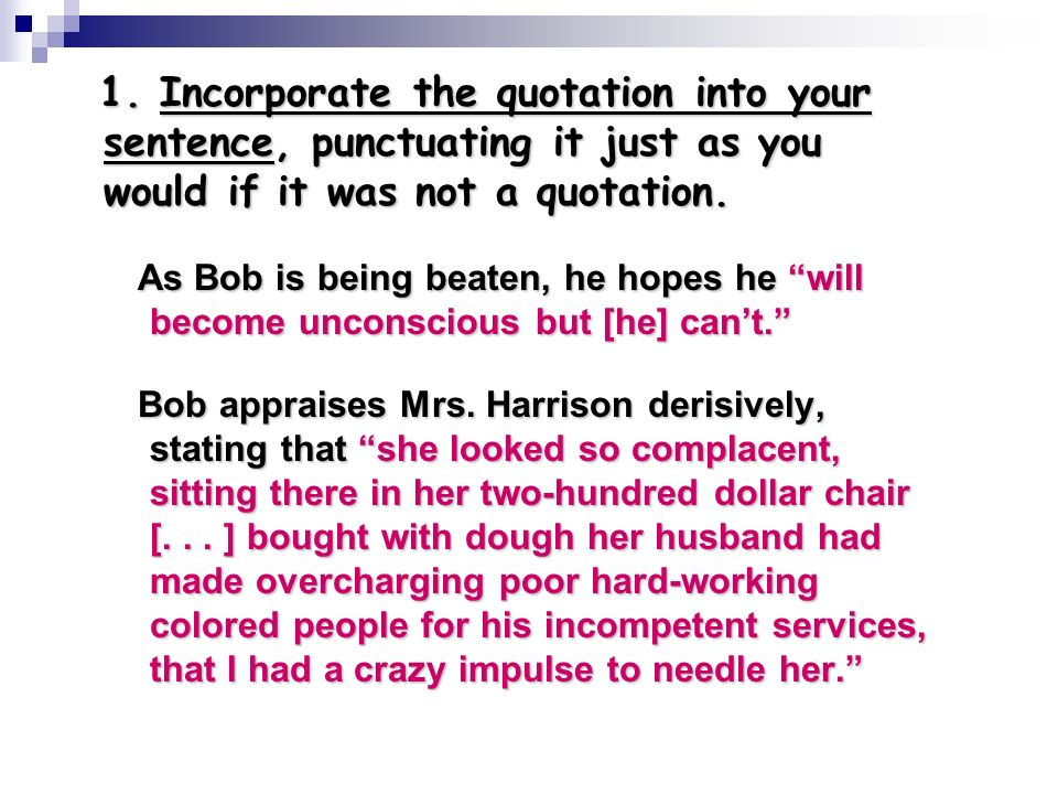 1. Incorporate the quotation into your sentence, punctuating it just as you would if it was not a quotation.