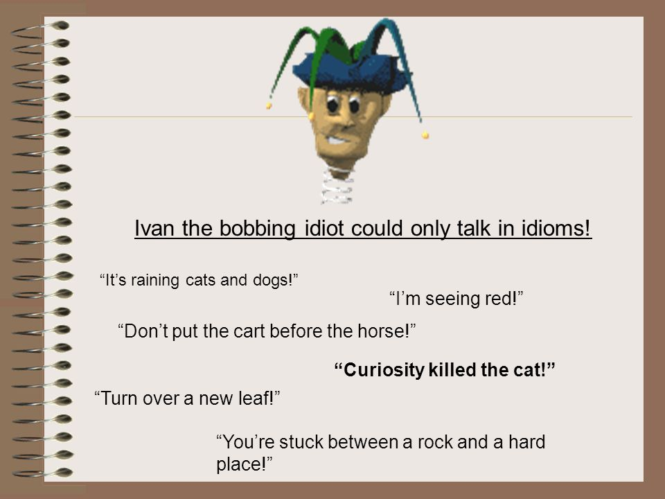 Ivan the bobbing idiot could only talk in idioms!