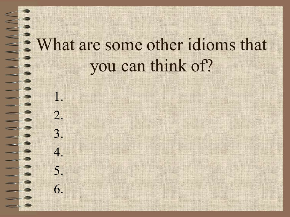 What are some other idioms that you can think of