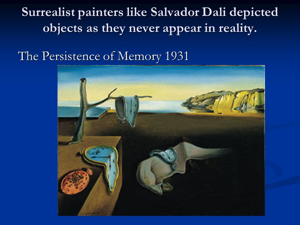 Surrealist painters like Salvador Dali depicted objects as they never appear in reality.