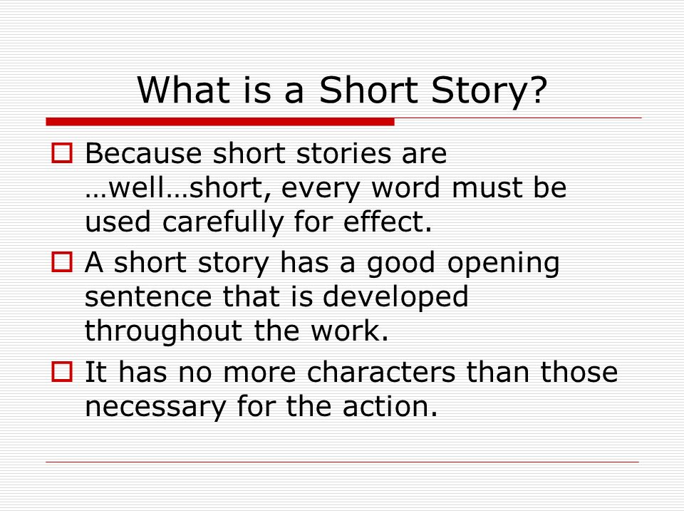 What is a Short Story Because short stories are …well…short, every word must be used carefully for effect.