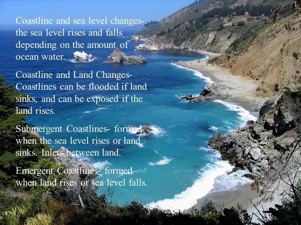 Coastline and sea level changes-the sea level rises and falls depending on the amount of ocean water.