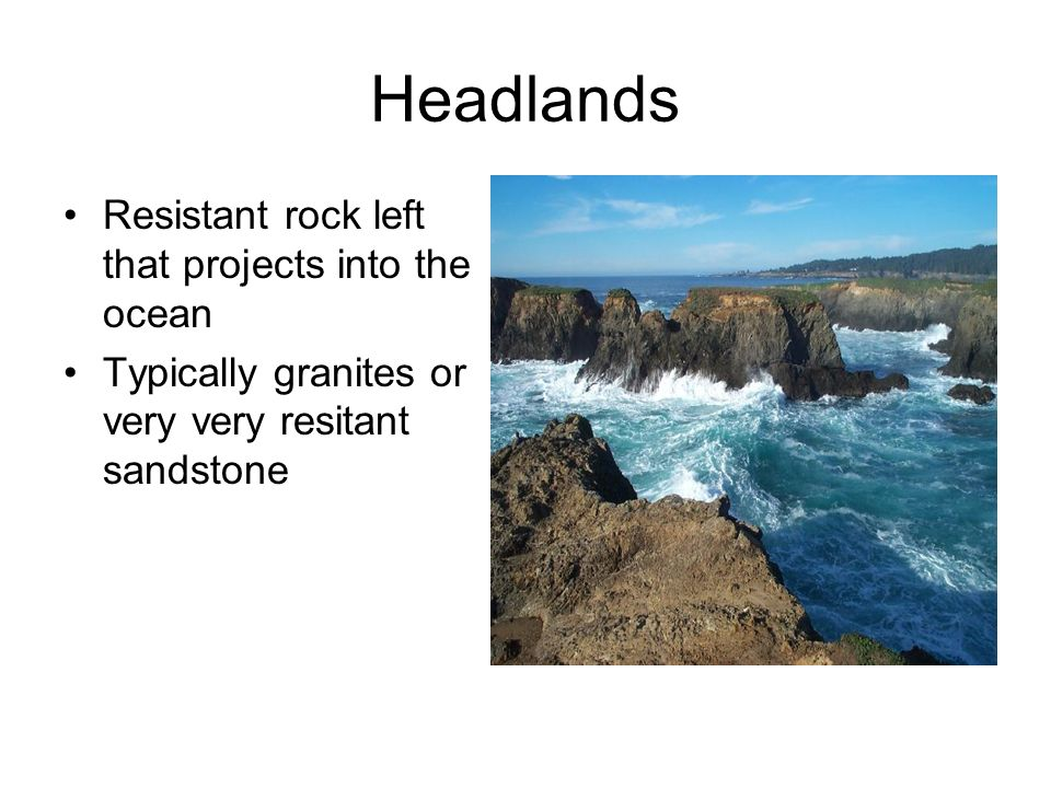 Headlands Resistant rock left that projects into the ocean