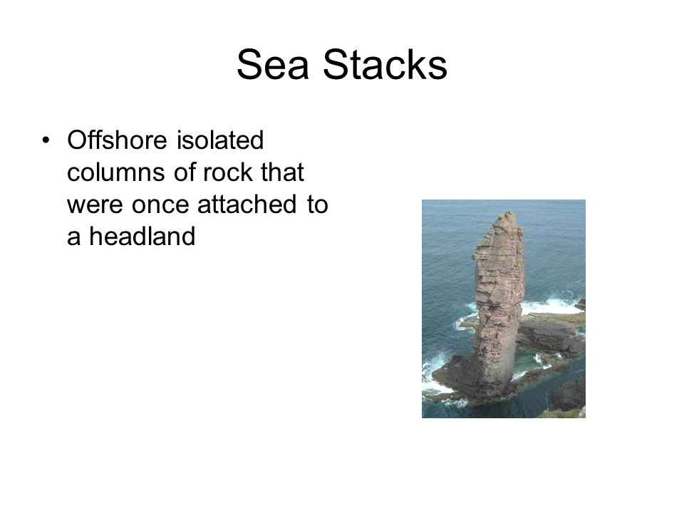 Sea Stacks Offshore isolated columns of rock that were once attached to a headland