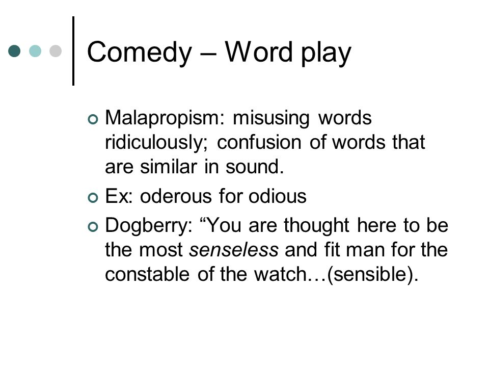 Comedy – Word play Malapropism: misusing words ridiculously; confusion of words that are similar in sound.