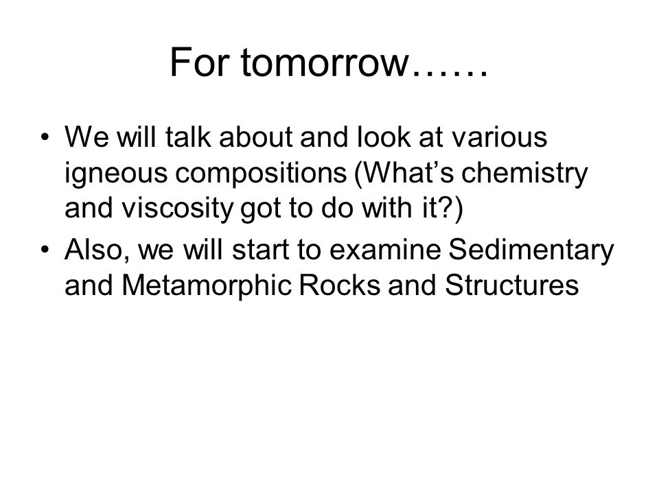For tomorrow…… We will talk about and look at various igneous compositions (What's chemistry and viscosity got to do with it )