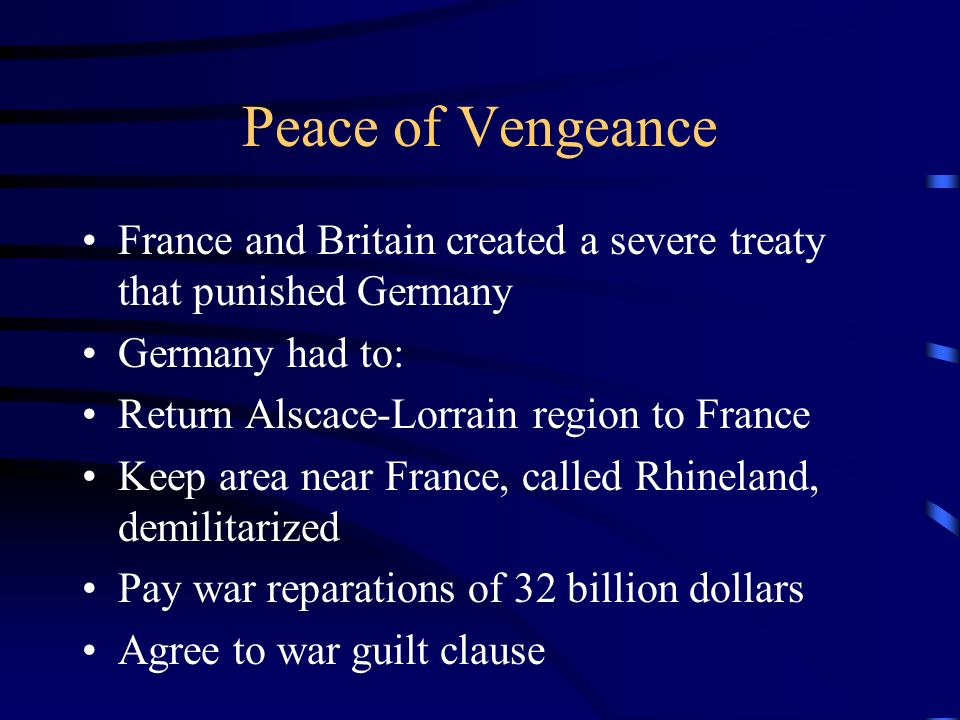 Peace of Vengeance France and Britain created a severe treaty that punished Germany. Germany had to: