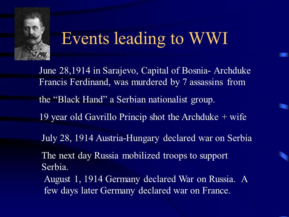 Events leading to WWI June 28,1914 in Sarajevo, Capital of Bosnia- Archduke Francis Ferdinand, was murdered by 7 assassins from.