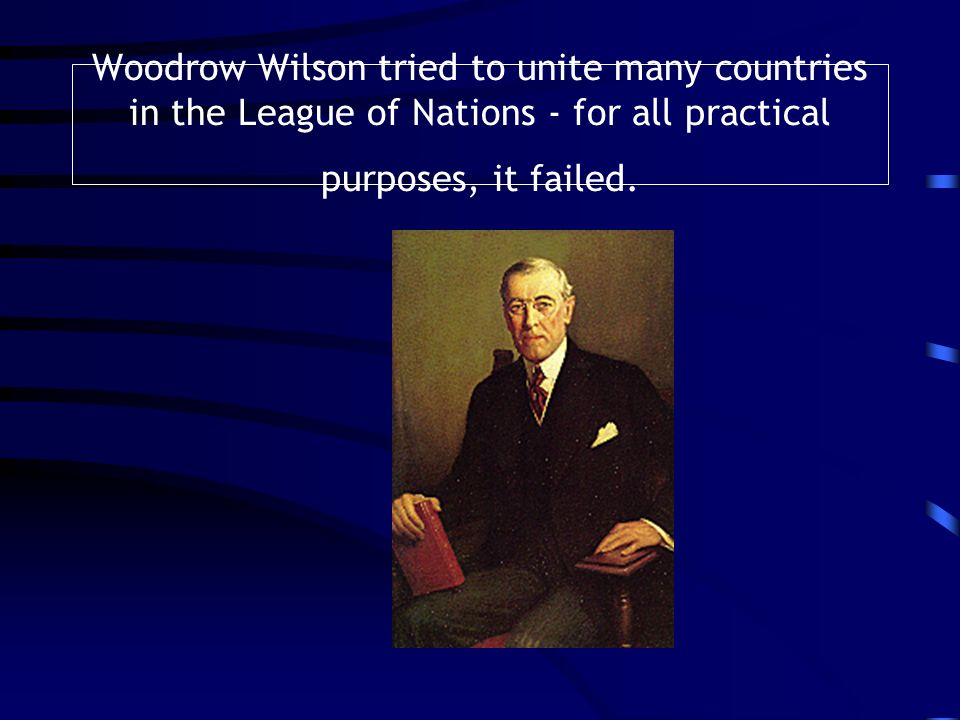 Woodrow Wilson tried to unite many countries in the League of Nations - for all practical purposes, it failed.