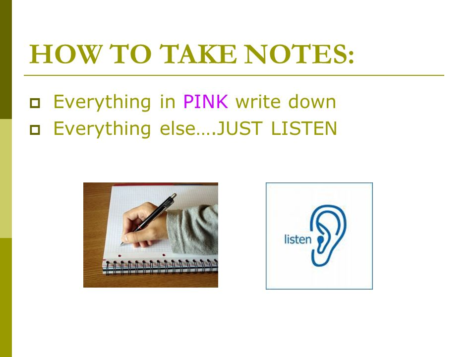 HOW TO TAKE NOTES: Everything in PINK write down