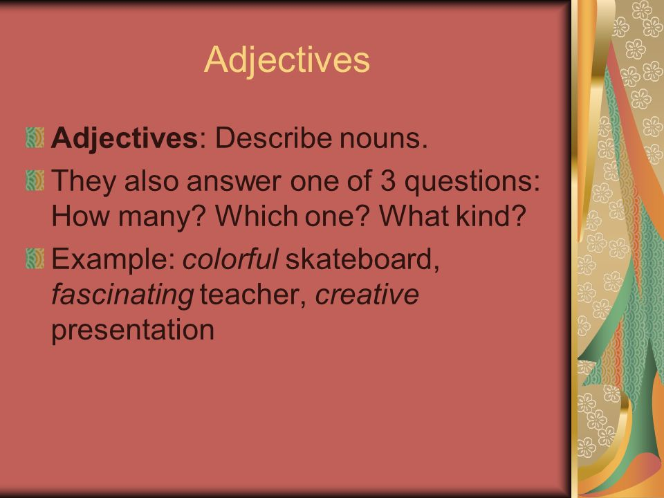 Adjectives Adjectives: Describe nouns.