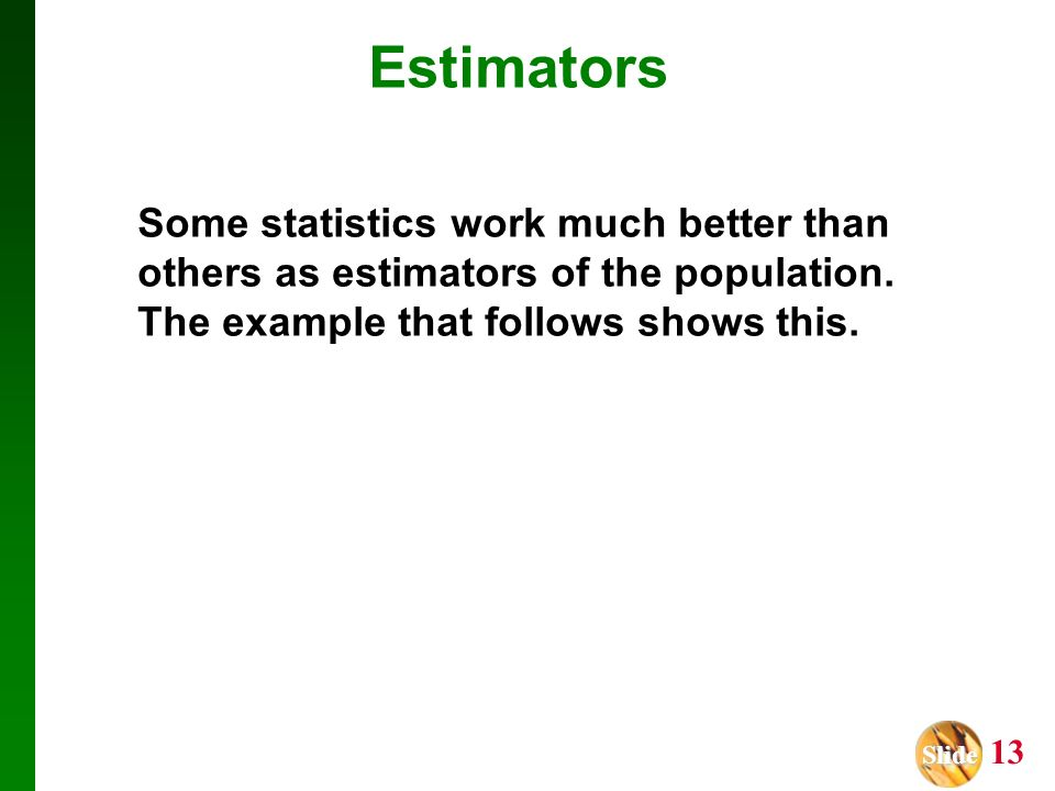 Estimators Some statistics work much better than others as estimators of the population.