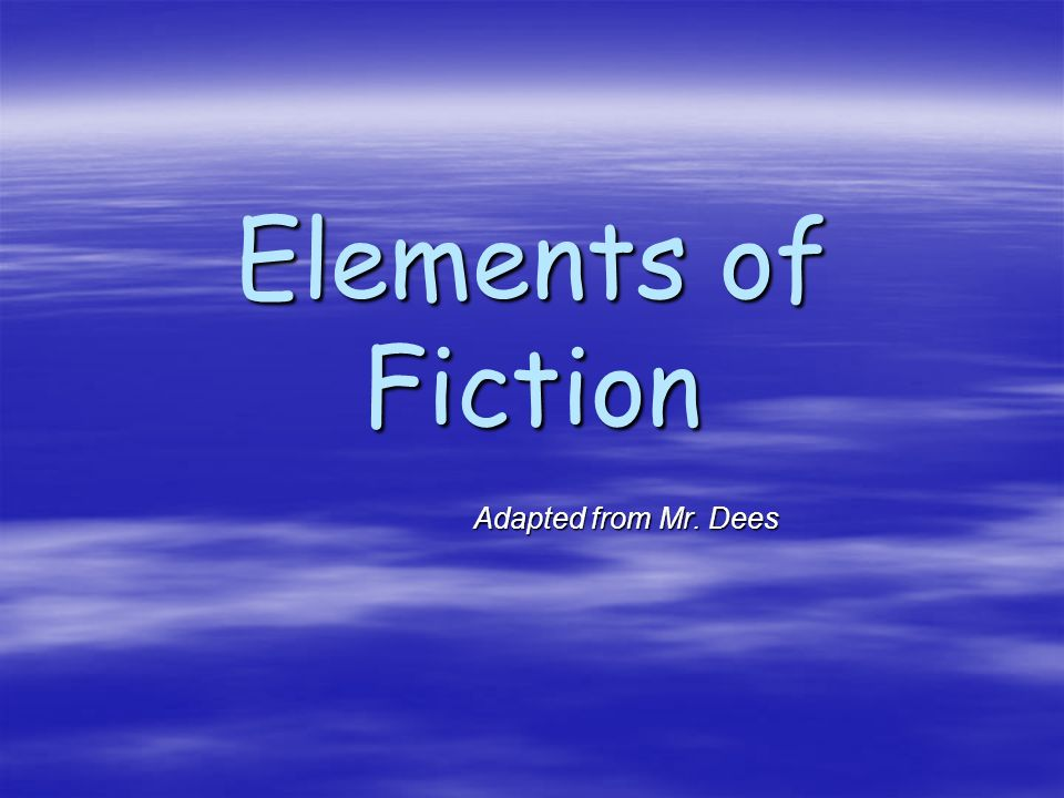 Elements of Fiction Adapted from Mr. Dees
