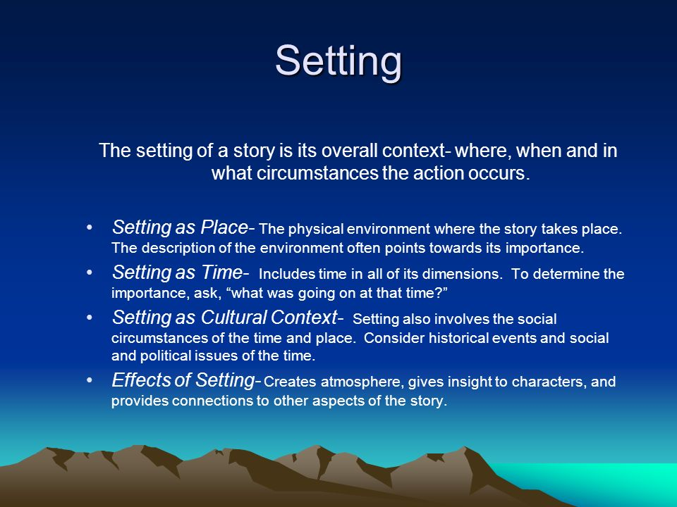 Setting The setting of a story is its overall context- where, when and in what circumstances the action occurs.