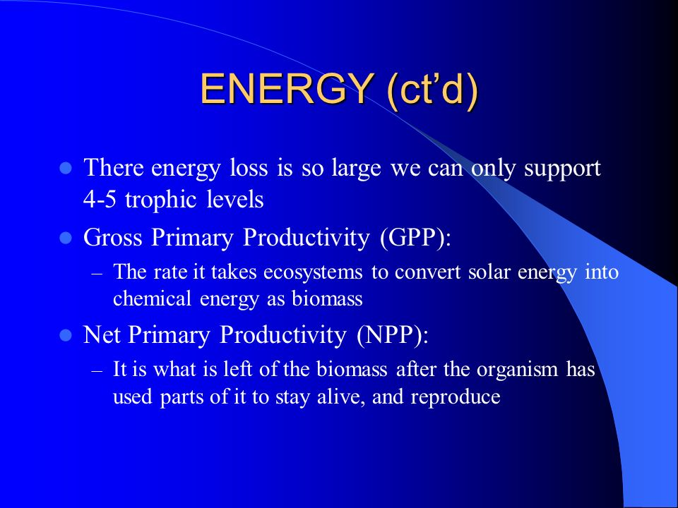 ENERGY (ct'd) There energy loss is so large we can only support 4-5 trophic levels. Gross Primary Productivity (GPP):