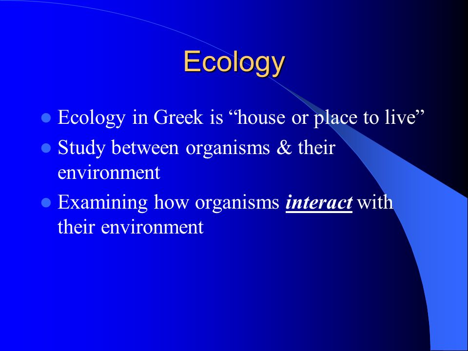 Ecology Ecology in Greek is house or place to live