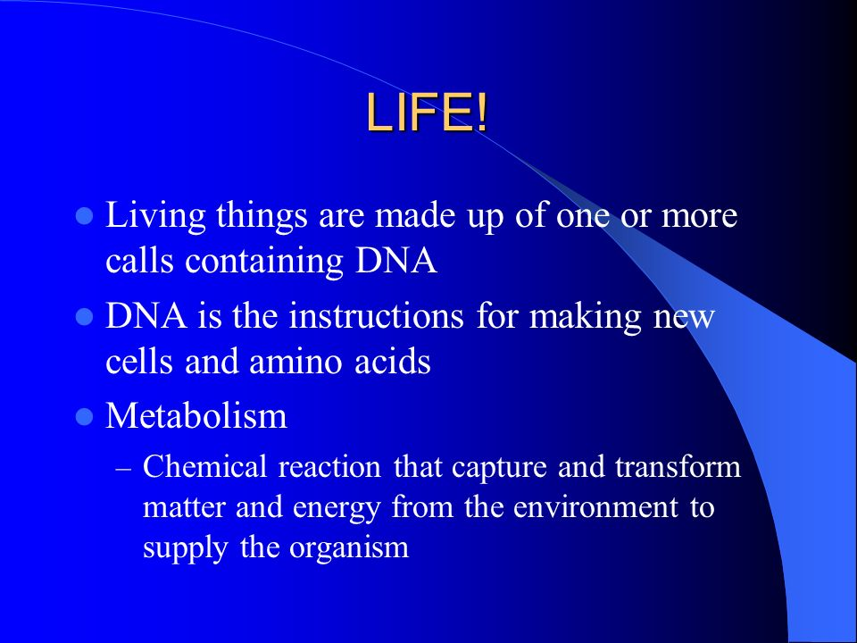 LIFE! Living things are made up of one or more calls containing DNA