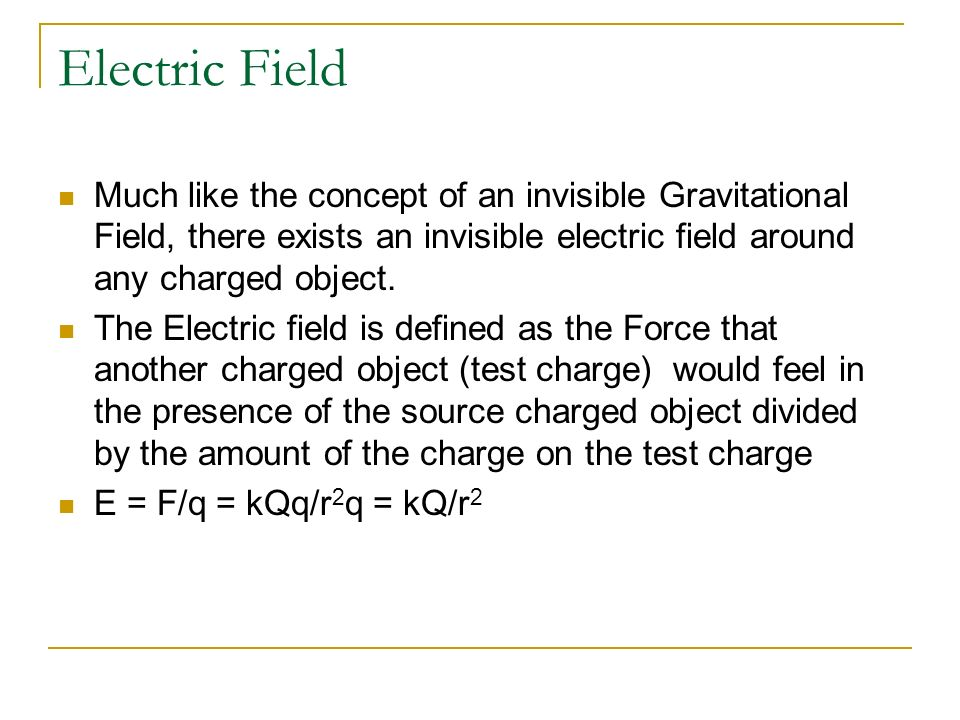 Electric Field Much like the concept of an invisible Gravitational Field, there exists an invisible electric field around any charged object.