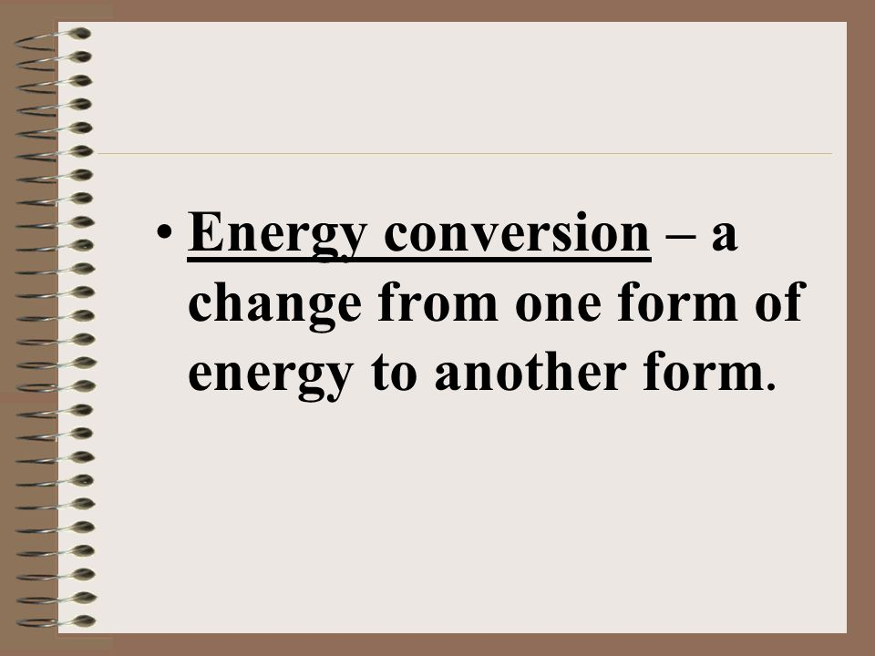 Energy conversion – a change from one form of energy to another form.