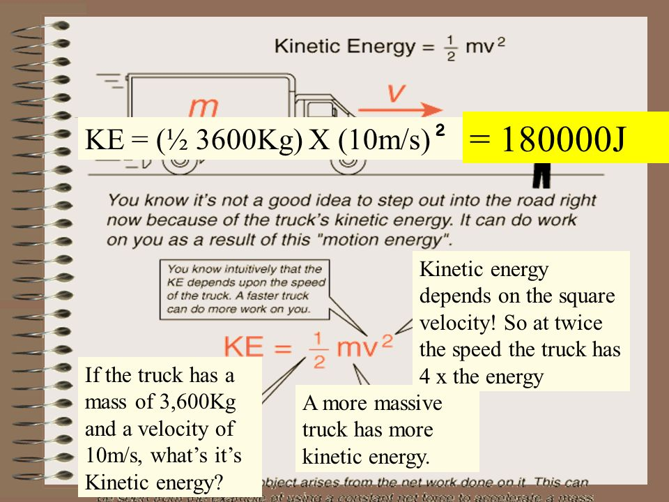 = 180000J KE = (½ 3600Kg) X (10m/s)². Kinetic energy depends on the square velocity! So at twice the speed the truck has 4 x the energy.