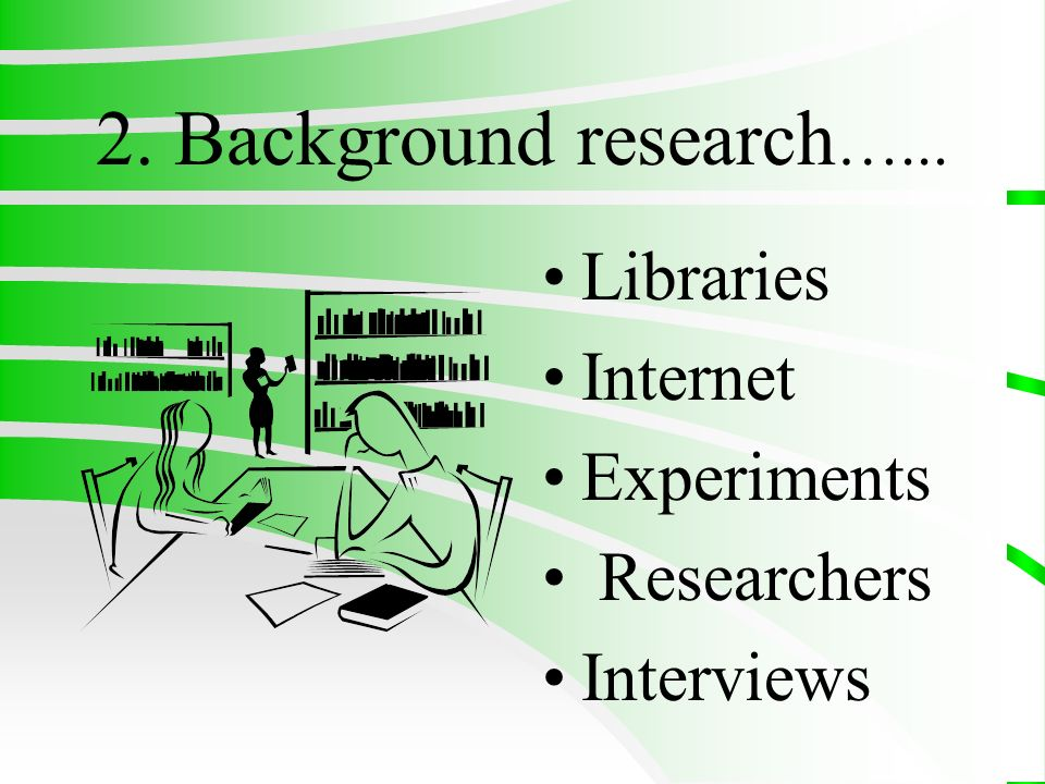 2. Background research…... Libraries Internet Experiments Researchers