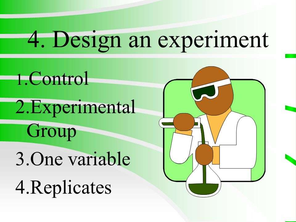 4. Design an experiment 2.Experimental Group 3.One variable