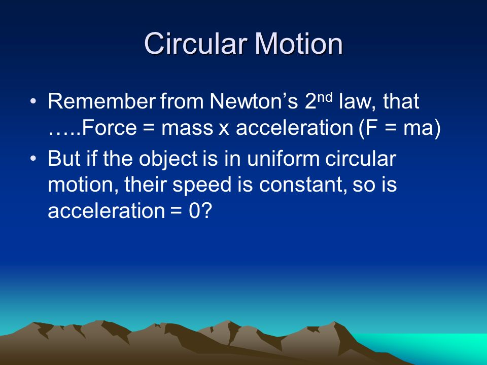 Circular Motion Remember from Newton's 2nd law, that …..Force = mass x acceleration (F = ma)