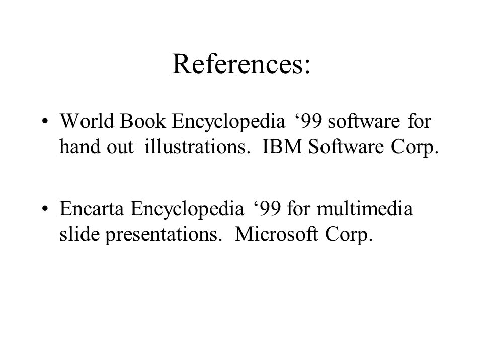 References: World Book Encyclopedia '99 software for hand out illustrations. IBM Software Corp.