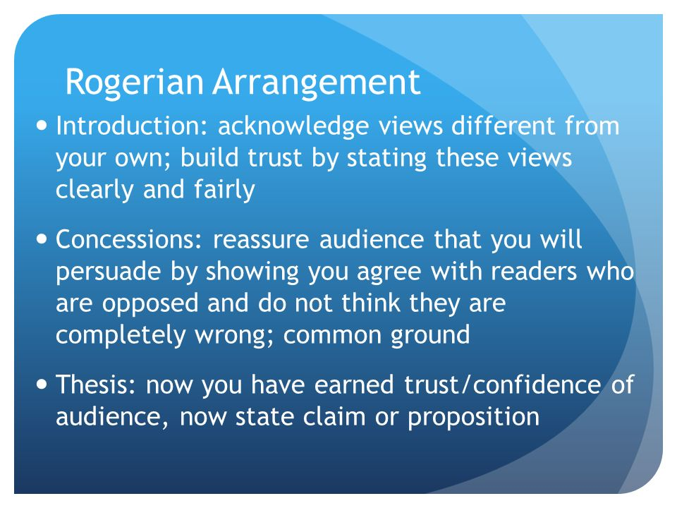 Rogerian Arrangement Introduction: acknowledge views different from your own; build trust by stating these views clearly and fairly.