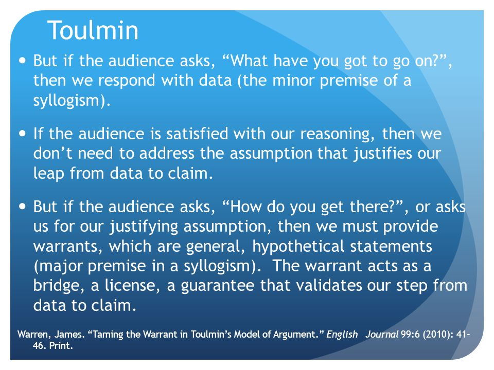 Toulmin But if the audience asks, What have you got to go on , then we respond with data (the minor premise of a syllogism).