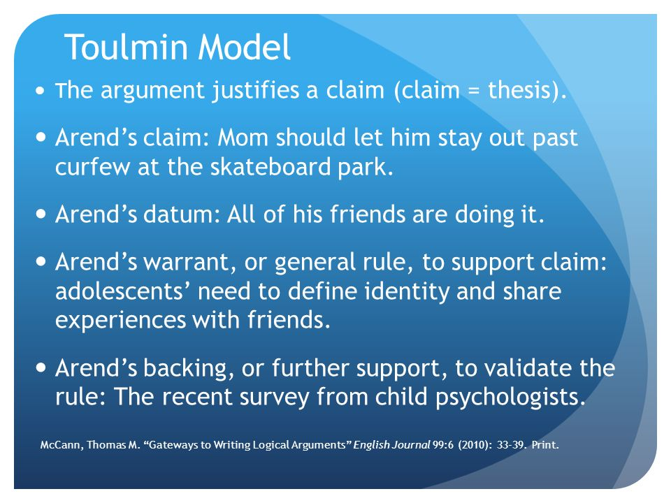 Toulmin Model The argument justifies a claim (claim = thesis). Arend's claim: Mom should let him stay out past curfew at the skateboard park.