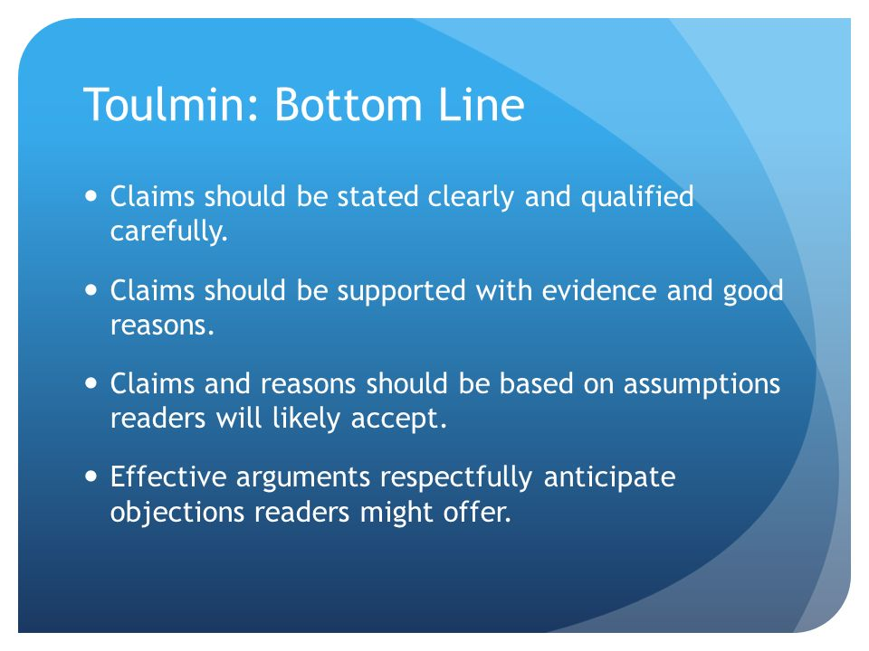 Toulmin: Bottom Line Claims should be stated clearly and qualified carefully. Claims should be supported with evidence and good reasons.