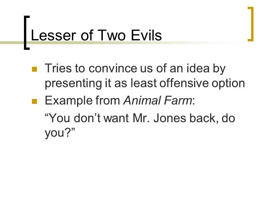 Lesser of Two Evils Tries to convince us of an idea by presenting it as least offensive option. Example from Animal Farm: