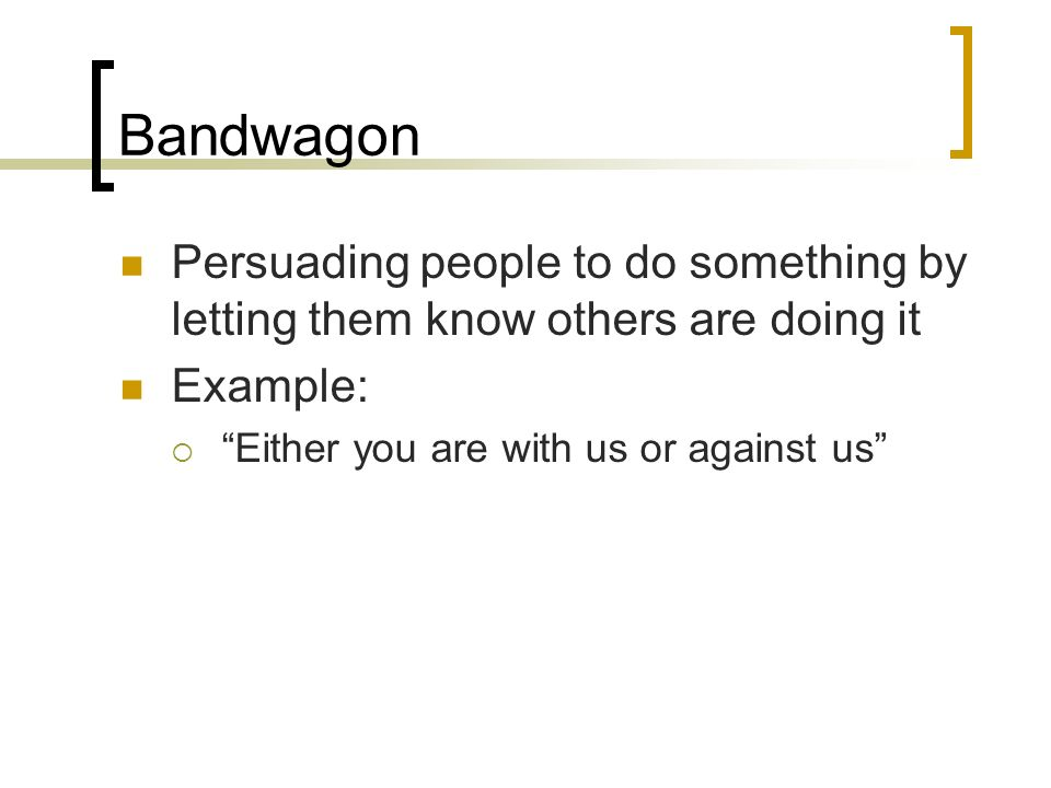 Bandwagon Persuading people to do something by letting them know others are doing it.