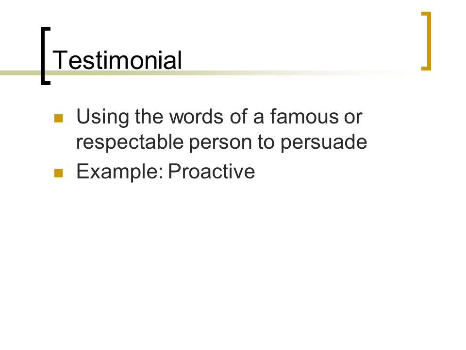 Testimonial Using the words of a famous or respectable person to persuade Example: Proactive