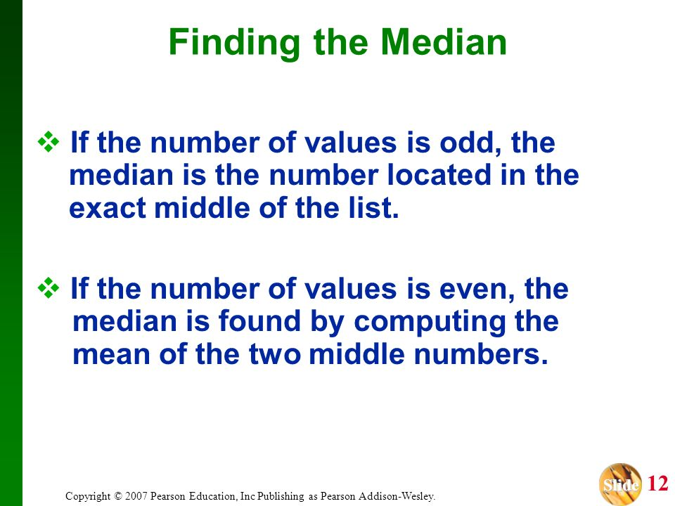 Finding the Median If the number of values is odd, the median is the number located in the exact middle of the list.