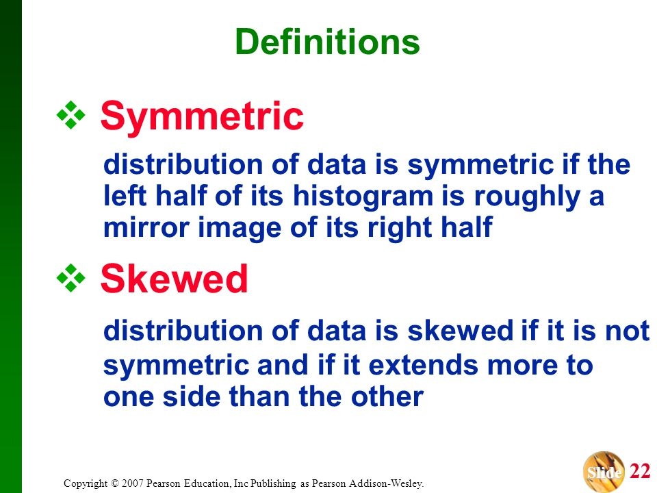Definitions Symmetric. distribution of data is symmetric if the left half of its histogram is roughly a mirror image of its right half.