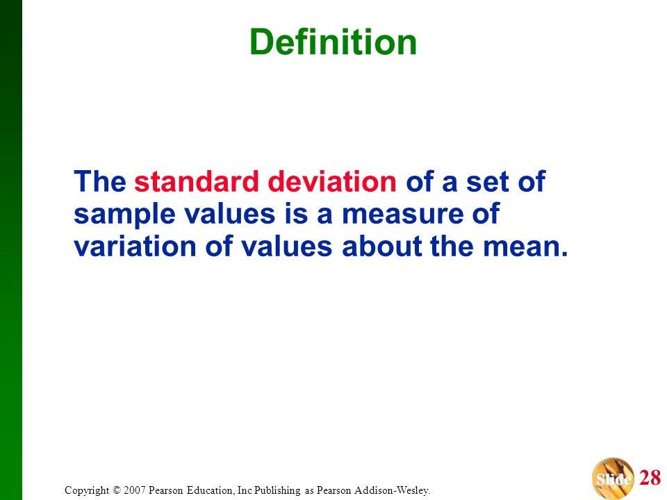 Definition The standard deviation of a set of sample values is a measure of variation of values about the mean.