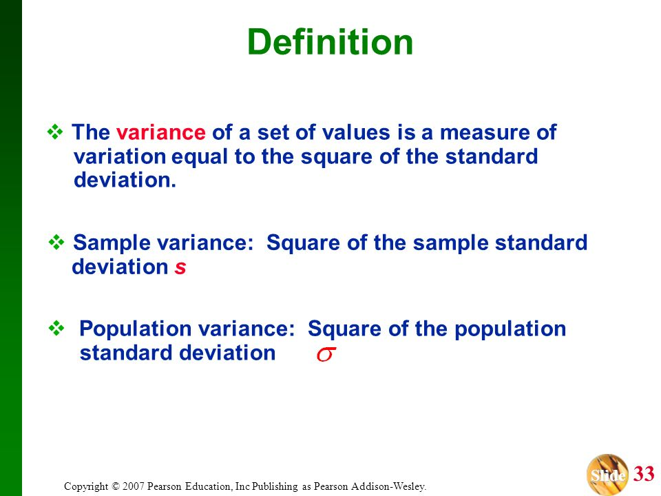 Definition The variance of a set of values is a measure of variation equal to the square of the standard deviation.