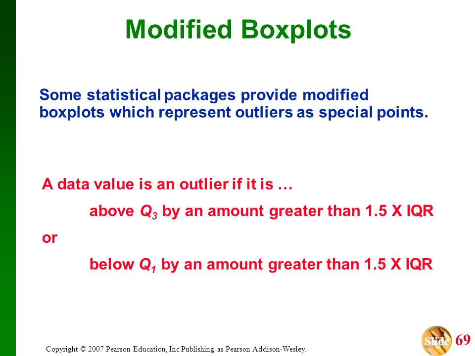 Modified Boxplots Some statistical packages provide modified boxplots which represent outliers as special points.